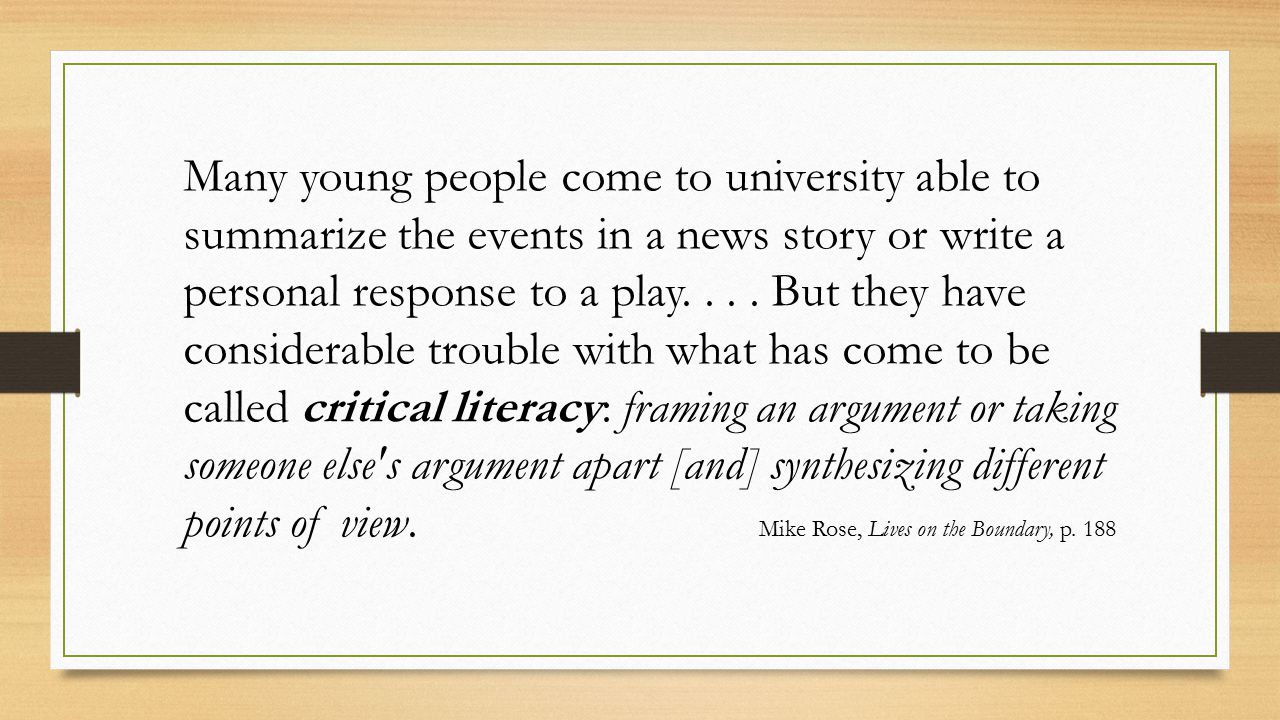 Many young people come to university able to summarize the events in a news story or write a personal response to a play. . . . But they have considerable trouble with what has come to be called critical literacy: framing an argument or taking someone else s argument apart [and] synthesizing different points of view. Mike Rose, Lives on the Boundary, p. 188